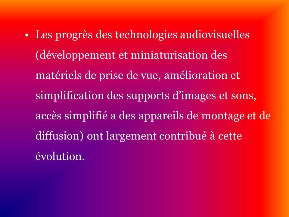 Les progrès des technologies audiovisuelles (développement et miniaturisation des matériels de prise de vue, amélioration et simplification des suppor