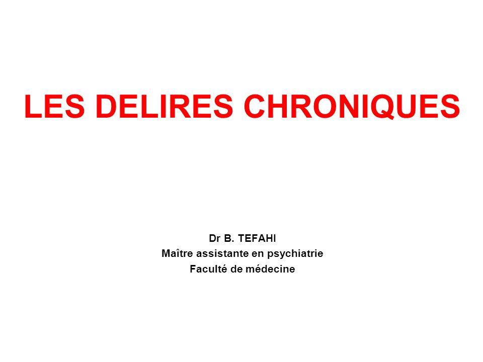 LES DELIRES CHRONIQUES Dr B. TEFAHI Maître assistante en psychiatrie Faculté de médecine