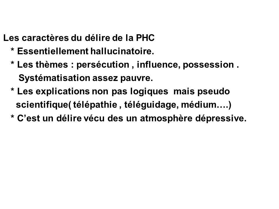 Les caractères du délire de la PHC * Essentiellement hallucinatoire. * Les thèmes : persécution, influence, possession. Systématisation assez pauvre.