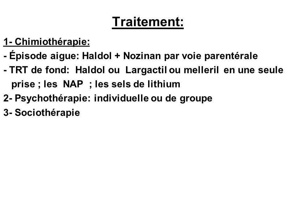 Traitement: 1- Chimiothérapie: - Épisode aigue: Haldol + Nozinan par voie parentérale - TRT de fond: Haldol ou Largactil ou melleril en une seule pris