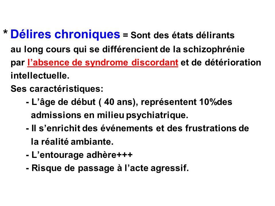 * Délires chroniques = Sont des états délirants au long cours qui se différencient de la schizophrénie par labsence de syndrome discordant et de détér