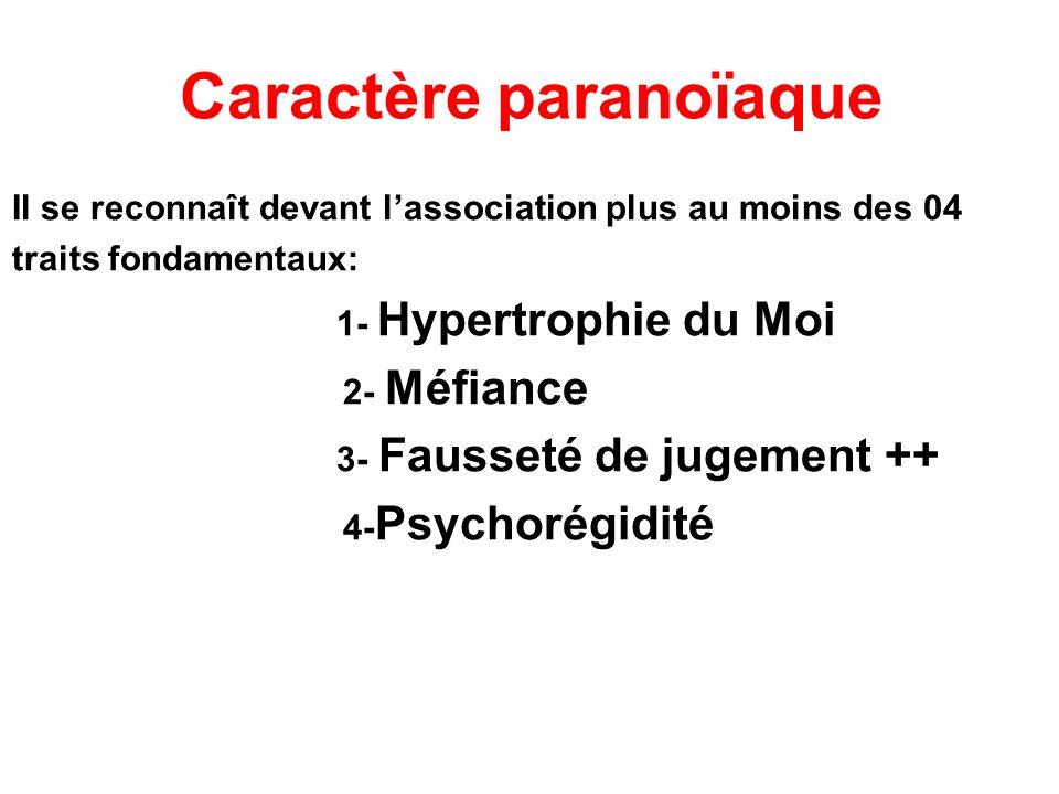 Caractère paranoïaque Il se reconnaît devant lassociation plus au moins des 04 traits fondamentaux: 1- Hypertrophie du Moi 2- Méfiance 3- Fausseté de