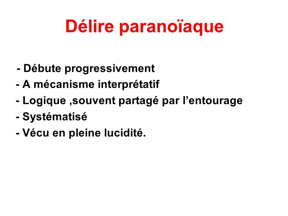 Délire paranoïaque - Débute progressivement - A mécanisme interprétatif - Logique,souvent partagé par lentourage - Systématisé - Vécu en pleine lucidi