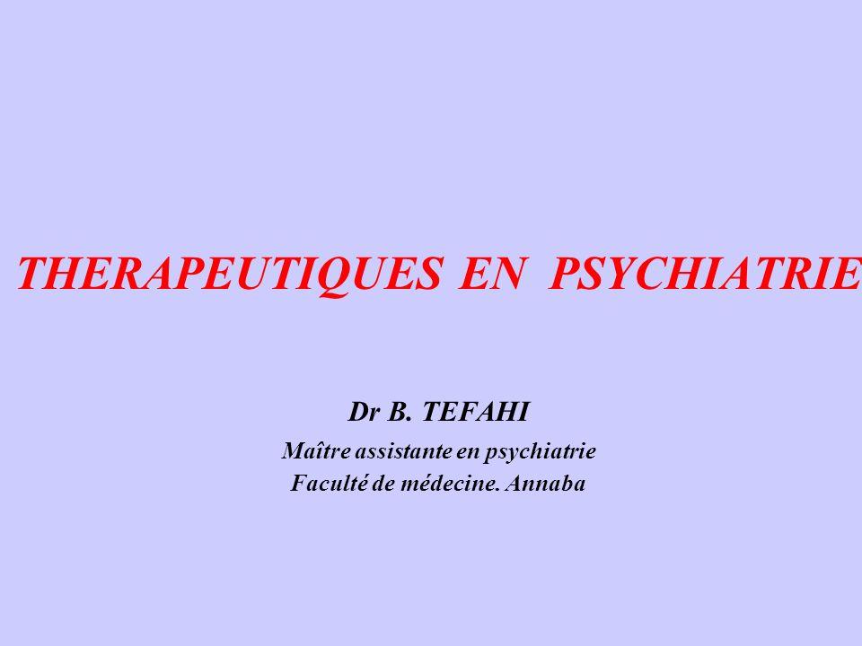 THERAPEUTIQUES EN PSYCHIATRIE Dr B. TEFAHI Maître assistante en psychiatrie Faculté de médecine. Annaba Dr B. TEFAHI Maître assistante en psychiatrie