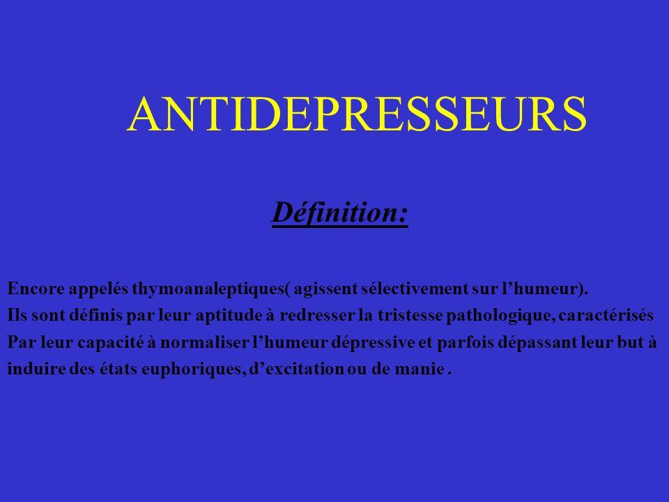 ANTIDEPRESSEURS Définition: Encore appelés thymoanaleptiques( agissent sélectivement sur lhumeur). Ils sont définis par leur aptitude à redresser la t