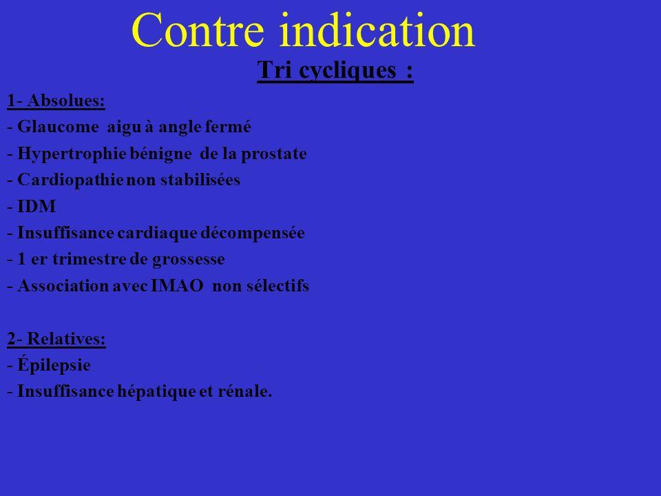 Contre indication Tri cycliques : 1- Absolues: - Glaucome aigu à angle fermé - Hypertrophie bénigne de la prostate - Cardiopathie non stabilisées - ID