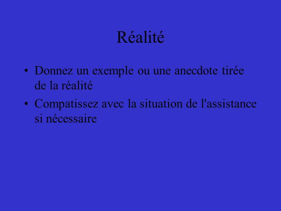 Réalité Donnez un exemple ou une anecdote tirée de la réalité Compatissez avec la situation de l'assistance si nécessaire