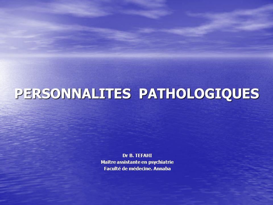 PERSONNALITES PATHOLOGIQUES Dr B.TEFAHI Maître assistante en psychiatrie Faculté de médecine.