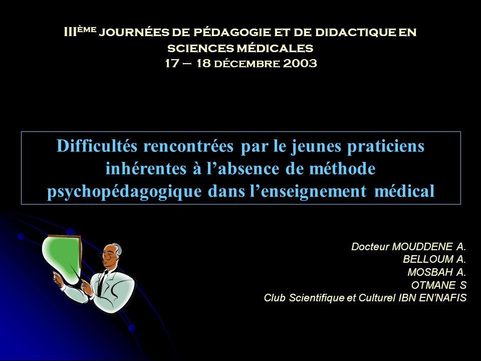 III ème journées de pédagogie et de didactique en sciences médicales 17 – 18 décembre 2003 Difficultés rencontrées par le jeunes praticiens inhérentes à labsence de méthode psychopédagogique dans lenseignement médical Docteur MOUDDENE A.