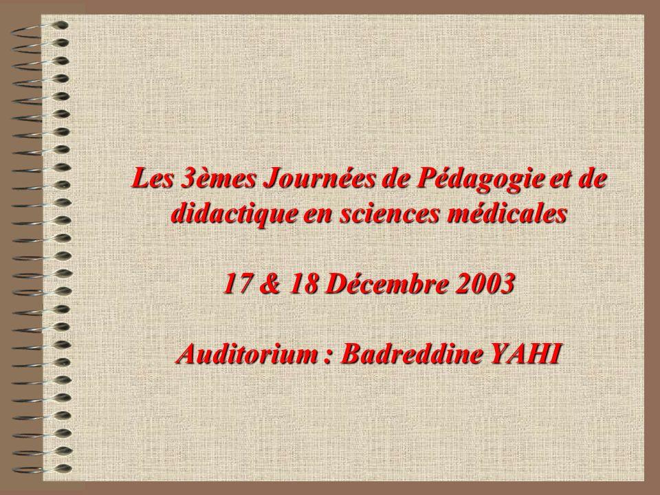 Les 3èmes Journées de Pédagogie et de didactique en sciences médicales 17 & 18 Décembre 2003 Auditorium : Badreddine YAHI