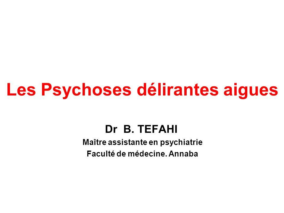 Les Psychoses délirantes aigues Dr B.TEFAHI Maître assistante en psychiatrie Faculté de médecine.