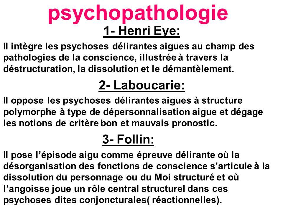 psychopathologie 1- Henri Eye: Il intègre les psychoses délirantes aigues au champ des pathologies de la conscience, illustrée à travers la déstructuration, la dissolution et le démantèlement.