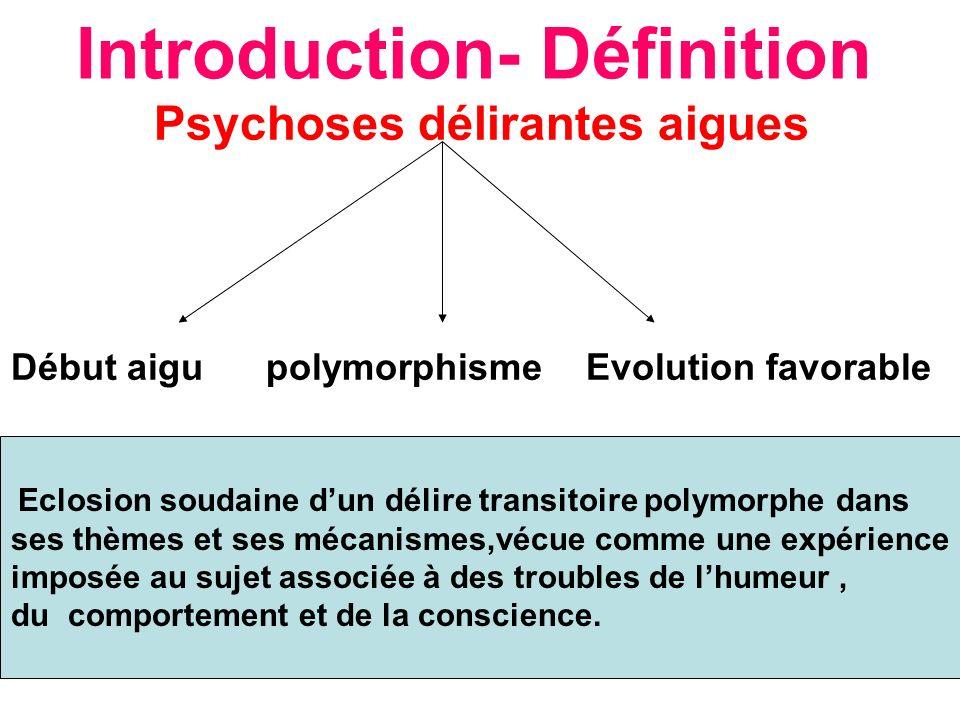 Introduction- Définition Psychoses délirantes aigues Début aigu polymorphisme Evolution favorable Eclosion soudaine dun délire transitoire polymorphe