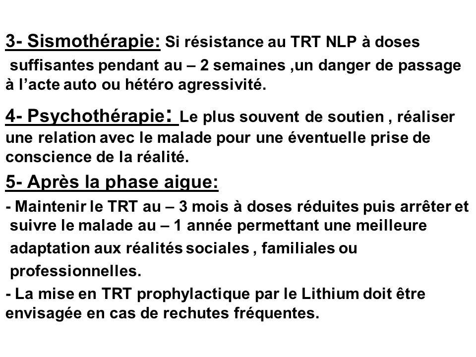 3- Sismothérapie: Si résistance au TRT NLP à doses suffisantes pendant au – 2 semaines,un danger de passage à lacte auto ou hétéro agressivité. 4- Psy