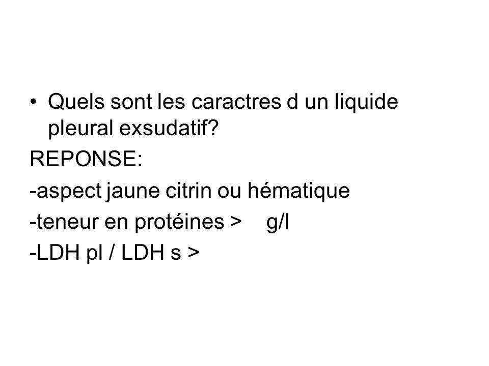 Quels sont les caractres d un liquide pleural exsudatif? REPONSE: -aspect jaune citrin ou hématique -teneur en protéines > g/l -LDH pl / LDH s >