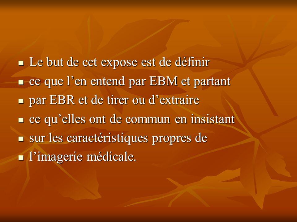 Le but de cet expose est de définir Le but de cet expose est de définir ce que len entend par EBM et partant ce que len entend par EBM et partant par EBR et de tirer ou dextraire par EBR et de tirer ou dextraire ce quelles ont de commun en insistant ce quelles ont de commun en insistant sur les caractéristiques propres de sur les caractéristiques propres de limagerie médicale.