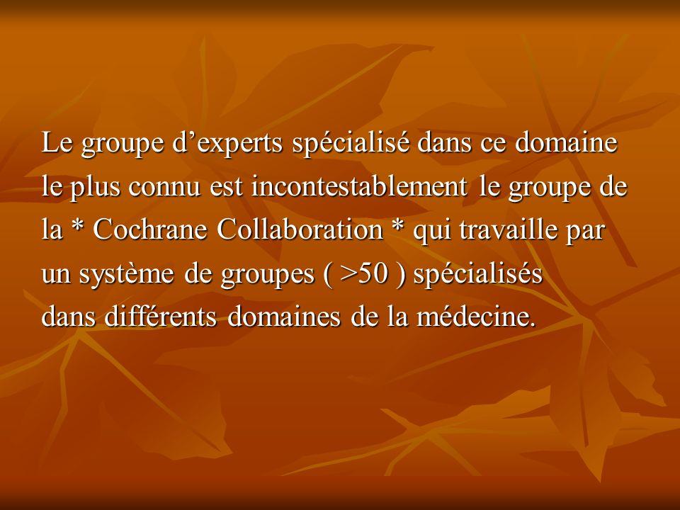 Le groupe dexperts spécialisé dans ce domaine le plus connu est incontestablement le groupe de la * Cochrane Collaboration * qui travaille par un système de groupes ( >50 ) spécialisés dans différents domaines de la médecine.
