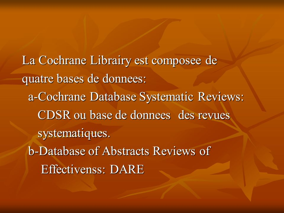 La Cochrane Librairy est composee de quatre bases de donnees: a-Cochrane Database Systematic Reviews: a-Cochrane Database Systematic Reviews: CDSR ou base de donnees des revues CDSR ou base de donnees des revues systematiques.