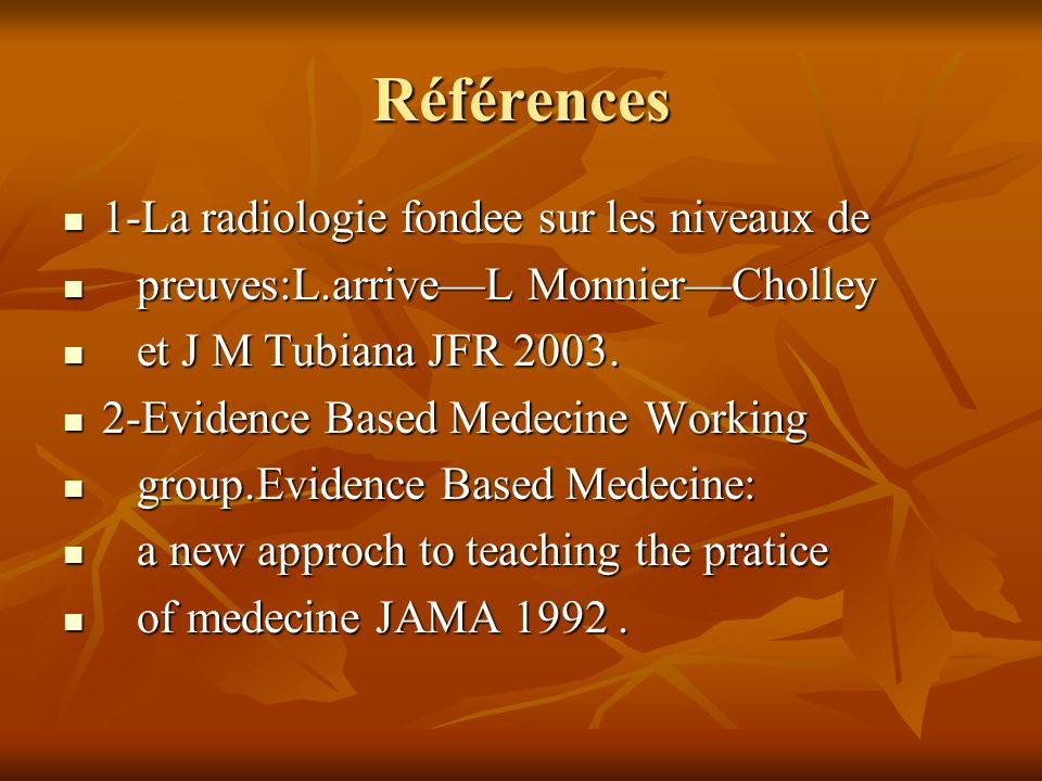 Références 1-La radiologie fondee sur les niveaux de 1-La radiologie fondee sur les niveaux de preuves:L.arriveL MonnierCholley preuves:L.arriveL MonnierCholley et J M Tubiana JFR 2003.