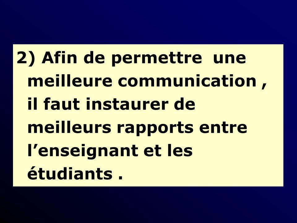 2) Afin de permettre une meilleure communication, il faut instaurer de meilleurs rapports entre lenseignant et les étudiants.
