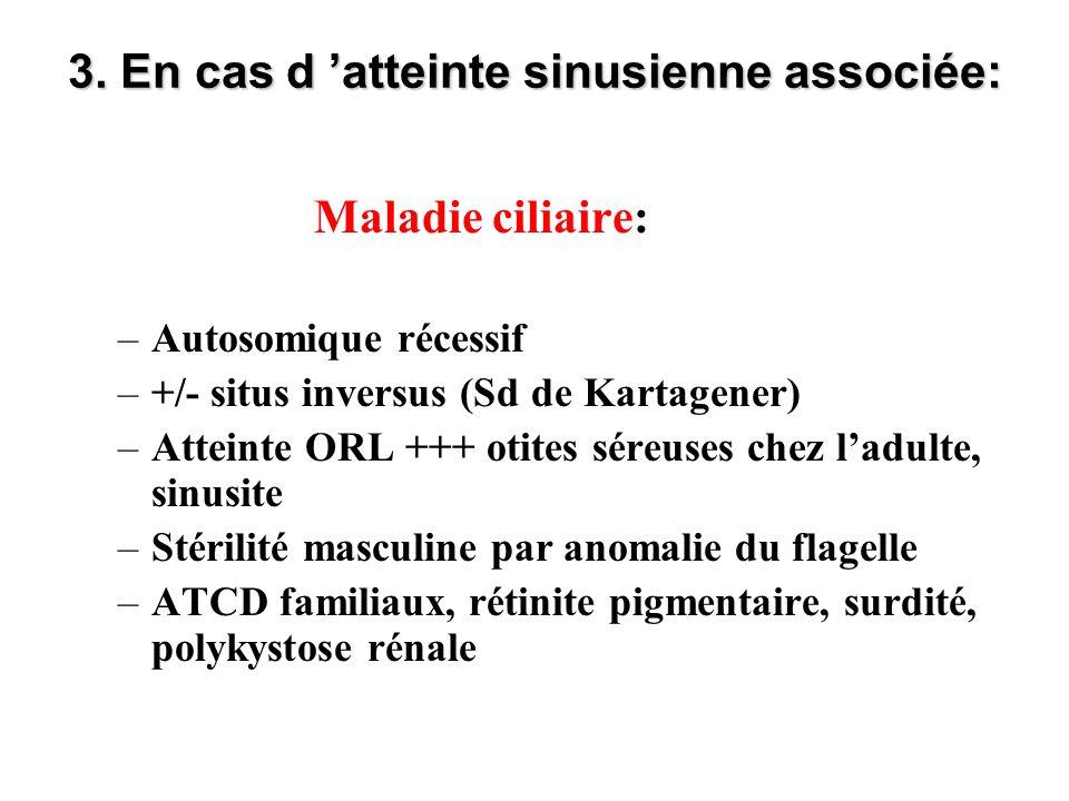 3. En cas d atteinte sinusienne associée: Maladie ciliaire: –Autosomique récessif –+/- situs inversus (Sd de Kartagener) –Atteinte ORL +++ otites sére