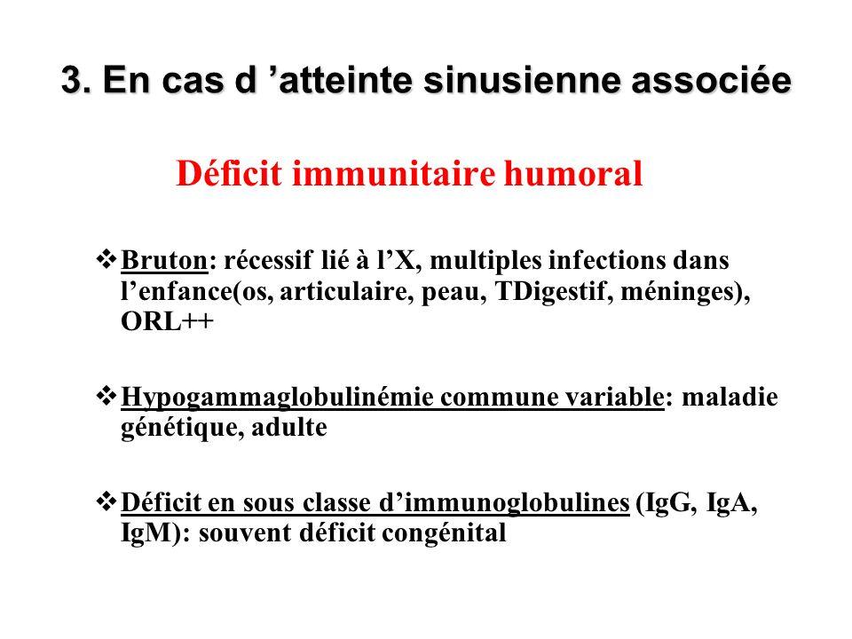 3. En cas d atteinte sinusienne associée Déficit immunitaire humoral Bruton: récessif lié à lX, multiples infections dans lenfance(os, articulaire, pe