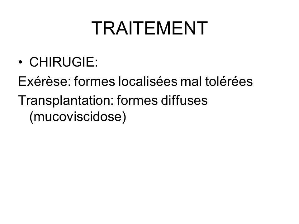 TRAITEMENT CHIRUGIE: Exérèse: formes localisées mal tolérées Transplantation: formes diffuses (mucoviscidose)