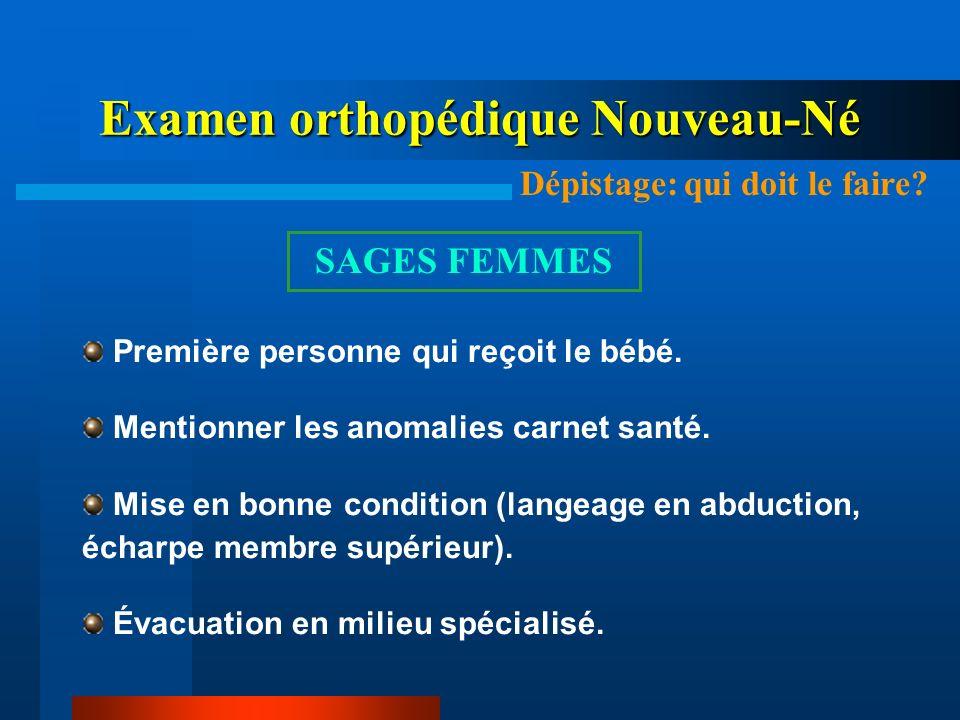 Examen orthopédique Nouveau-Né Dépistage: qui doit le faire? SAGES FEMMES Première personne qui reçoit le bébé. Mentionner les anomalies carnet santé.