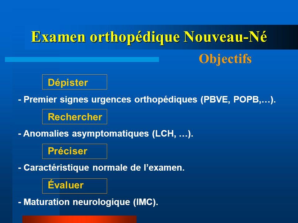 Examen orthopédique Nouveau-Né Objectifs Dépister - Premier signes urgences orthopédiques (PBVE, POPB,…). Rechercher - Anomalies asymptomatiques (LCH,