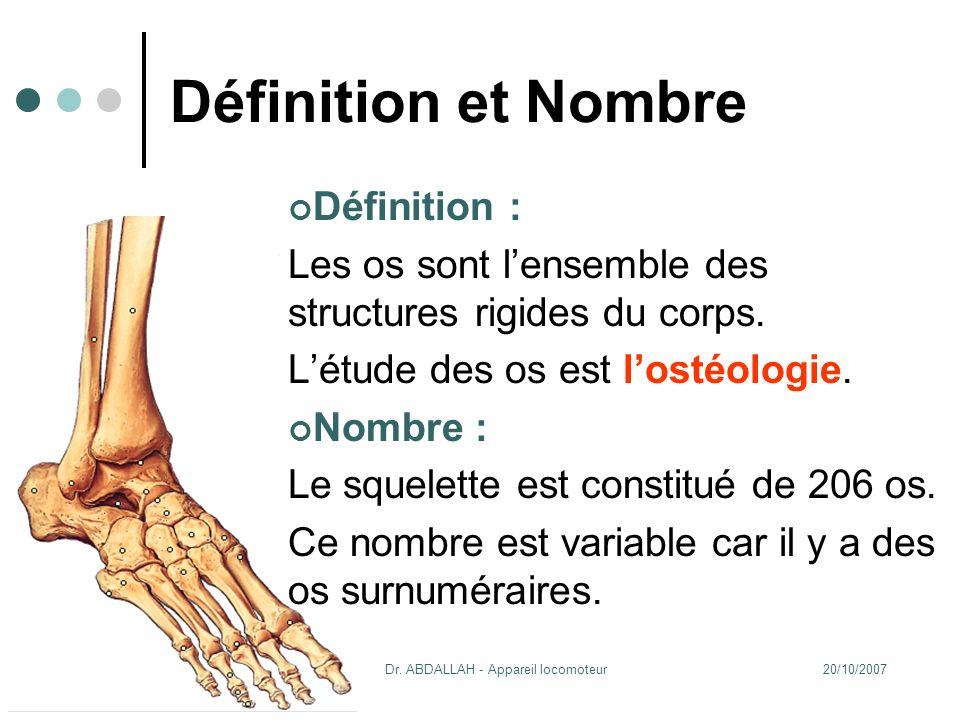 20/10/2007Dr. ABDALLAH - Appareil locomoteur 4 Définition et Nombre Définition : Les os sont lensemble des structures rigides du corps. Létude des os