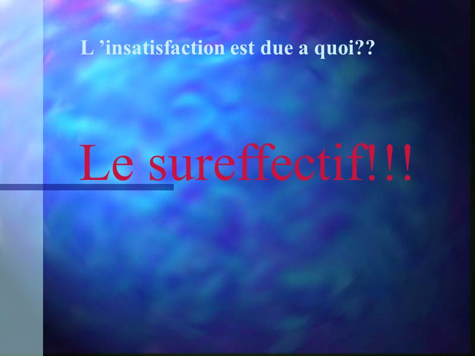 L insatisfaction est due a quoi Le sureffectif!!!