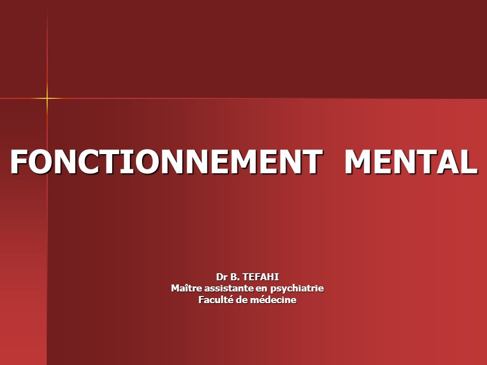 FONCTIONNEMENT MENTAL Dr B. TEFAHI Maître assistante en psychiatrie Faculté de médecine