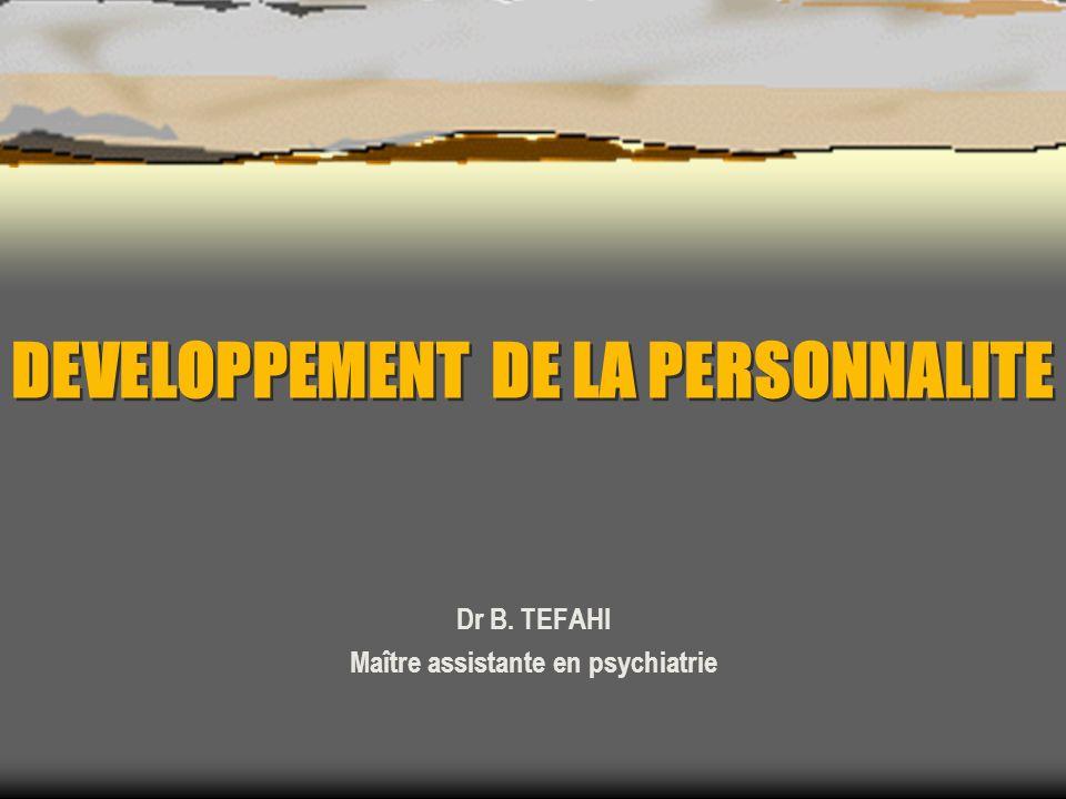 DEVELOPPEMENT DE LA PERSONNALITE Dr B. TEFAHI Maître assistante en psychiatrie