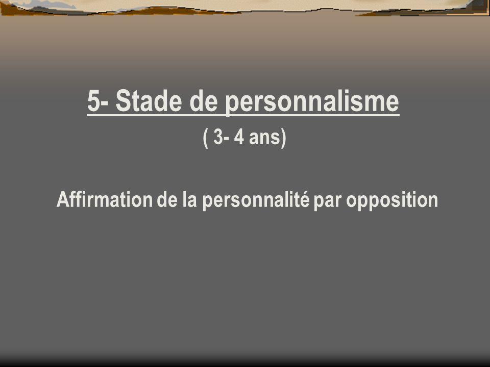 5- Stade de personnalisme ( 3- 4 ans) Affirmation de la personnalité par opposition