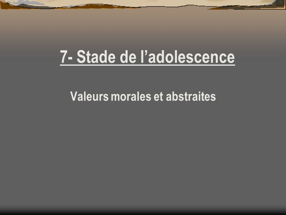 7- Stade de ladolescence Valeurs morales et abstraites