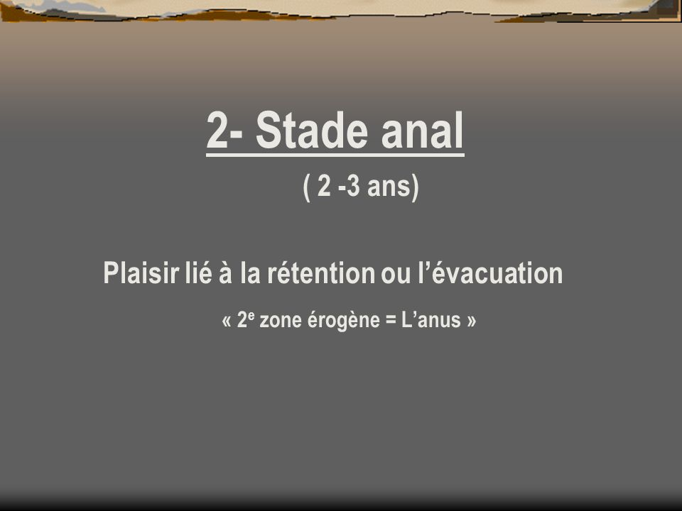 2- Stade anal ( 2 -3 ans) Plaisir lié à la rétention ou lévacuation « 2 e zone érogène = Lanus »