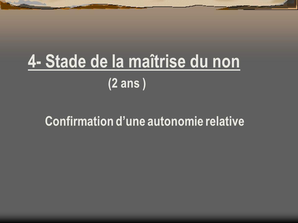 4- Stade de la maîtrise du non (2 ans ) Confirmation dune autonomie relative