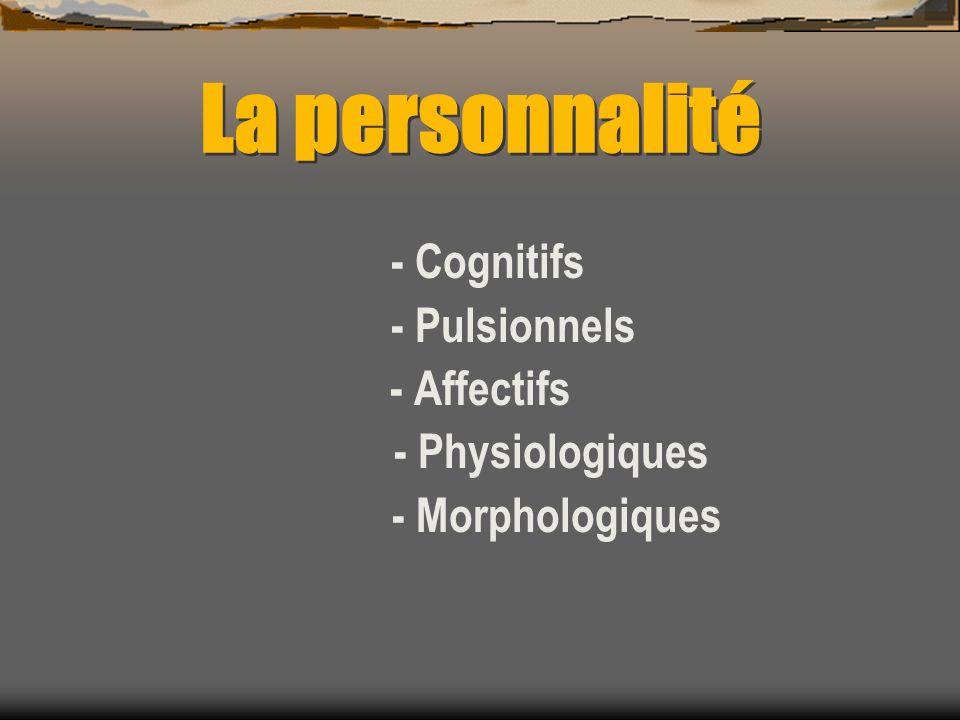 La personnalité - Cognitifs - Pulsionnels - Affectifs - Physiologiques - Morphologiques