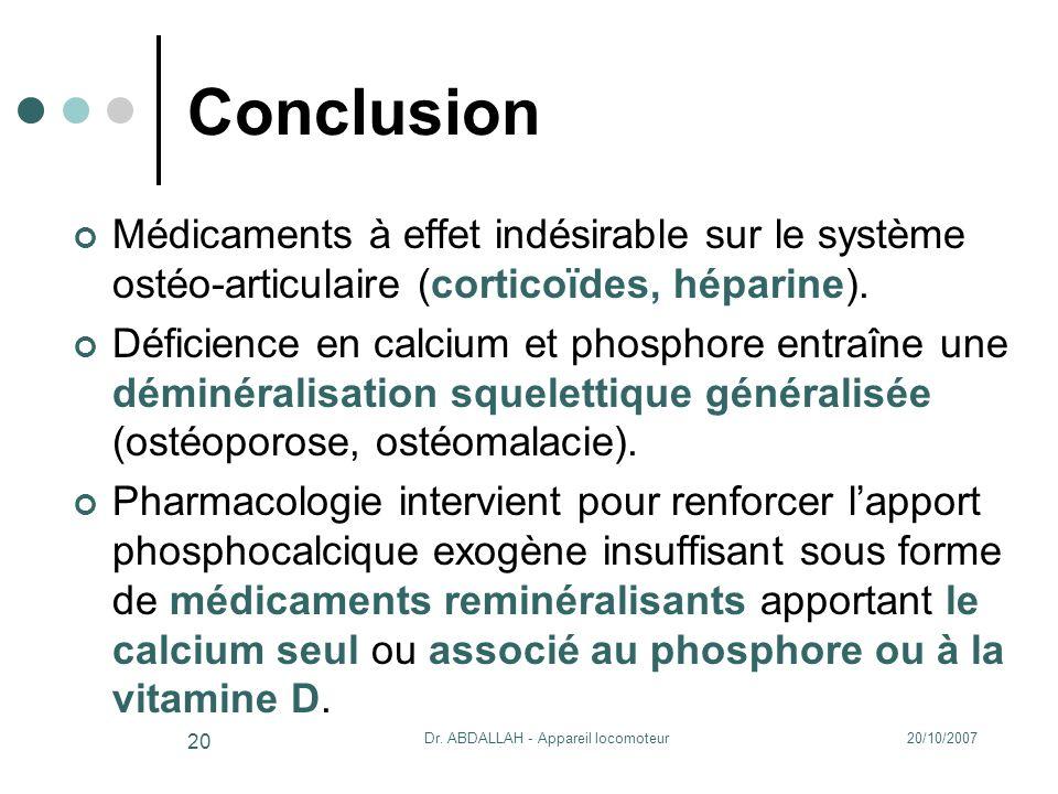 20/10/2007Dr. ABDALLAH - Appareil locomoteur 20 Conclusion Médicaments à effet indésirable sur le système ostéo-articulaire (corticoïdes, héparine). D