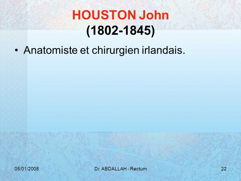 05/01/2008Dr. ABDALLAH - Rectum22 HOUSTON John (1802-1845) Anatomiste et chirurgien irlandais.