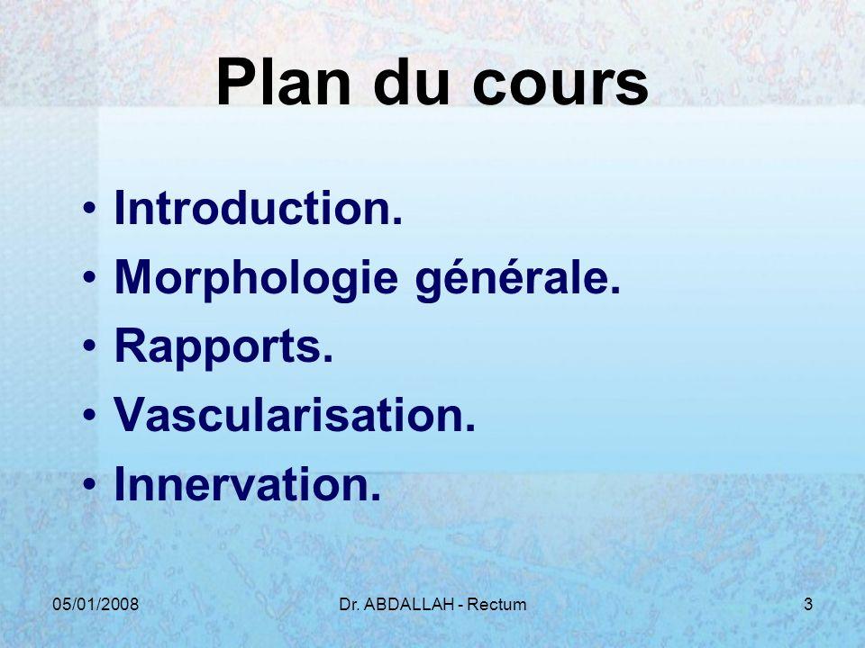 05/01/2008Dr. ABDALLAH - Rectum3 Plan du cours Introduction. Morphologie générale. Rapports. Vascularisation. Innervation.