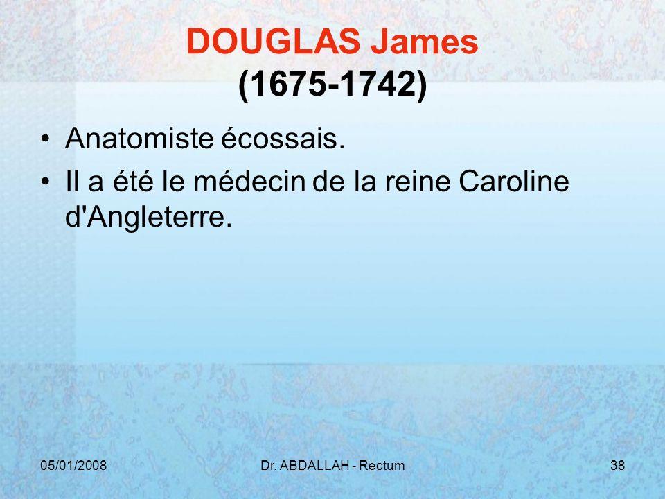 05/01/2008Dr. ABDALLAH - Rectum38 DOUGLAS James (1675-1742) Anatomiste écossais. Il a été le médecin de la reine Caroline d'Angleterre.