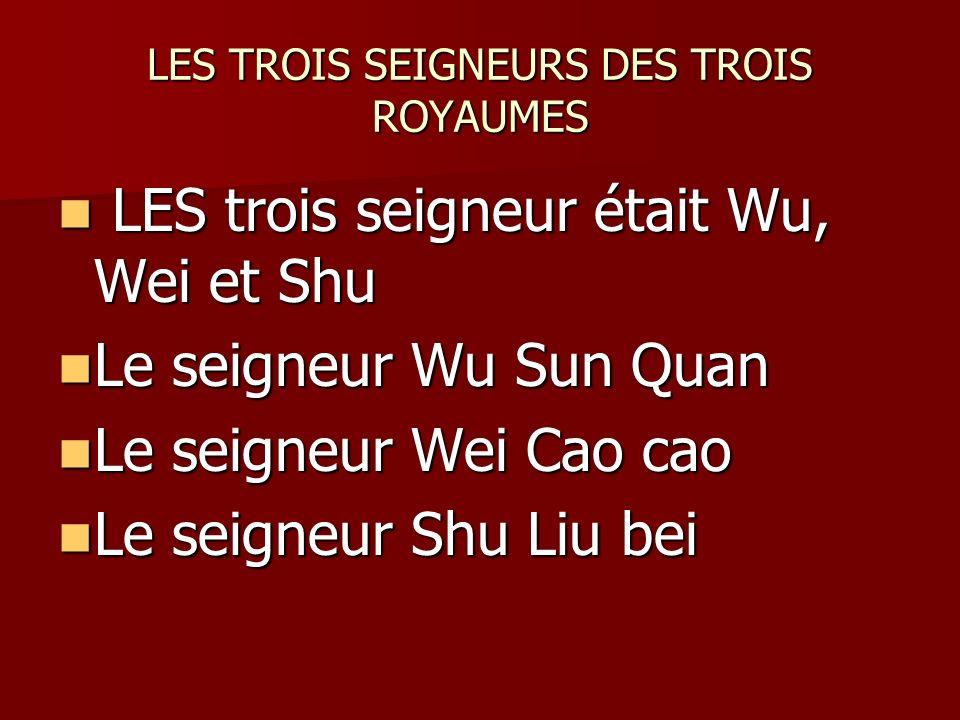 LES TROIS SEIGNEURS DES TROIS ROYAUMES LES trois seigneur était Wu, Wei et Shu LES trois seigneur était Wu, Wei et Shu Le seigneur Wu Sun Quan Le seigneur Wu Sun Quan Le seigneur Wei Cao cao Le seigneur Wei Cao cao Le seigneur Shu Liu bei Le seigneur Shu Liu bei