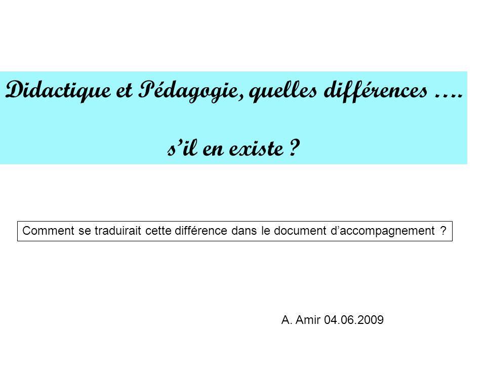 Didactique et Pédagogie, quelles différences …. sil en existe ? A. Amir 04.06.2009 Comment se traduirait cette différence dans le document daccompagne