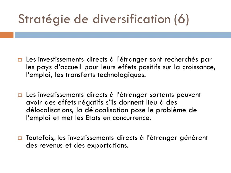 Stratégie de diversification (6) Les investissements directs à létranger sont recherchés par les pays daccueil pour leurs effets positifs sur la croissance, lemploi, les transferts technologiques.