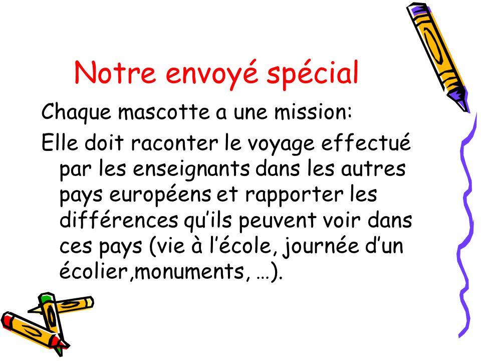 Notre envoyé spécial Chaque mascotte a une mission: Elle doit raconter le voyage effectué par les enseignants dans les autres pays européens et rappor