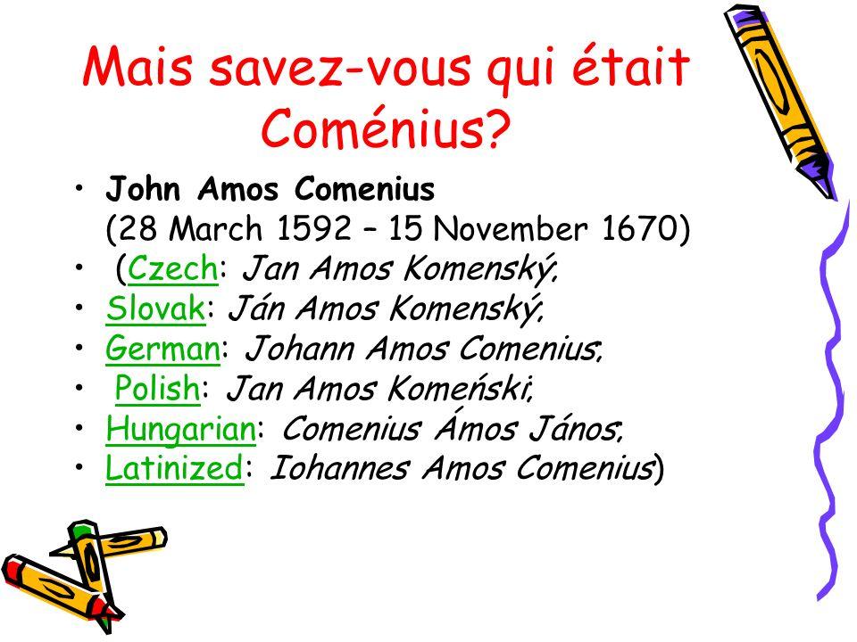 Mais savez-vous qui était Coménius? John Amos Comenius (28 March 1592 – 15 November 1670) (Czech: Jan Amos Komenský;Czech Slovak: Ján Amos Komenský;Sl