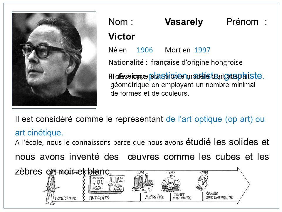Nom : Vasarely Prénom : Victor Né en 1906Mort en 1997 Nationalité : française dorigine hongroise Profession : plasticien, artiste, graphiste. Il est c