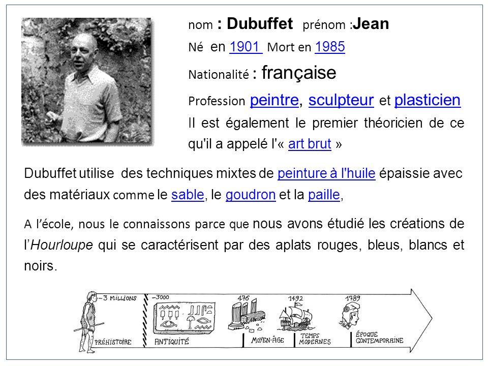 nom : Dubuffet prénom : Jean Né en 1901 Mort en 19851901 1985 Nationalité : française Profession peintre, sculpteur et plasticienpeintresculpteur plas