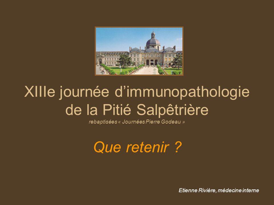 XIIIe journée dimmunopathologie de la Pitié Salpêtrière rebaptisées « Journées Pierre Godeau » Que retenir ? Etienne Rivière, médecine interne